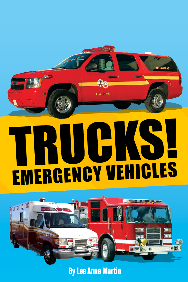 Trucks! Emergency Vehicles By: Lee Anne Martin