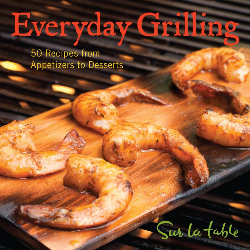 Everyday Grilling: 50 Recipes from Appetizers to Desserts By: Sur La Table