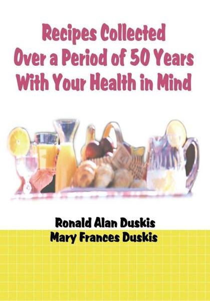 Recipes Collected Over a Period of 50 Years With Your Health in Mind