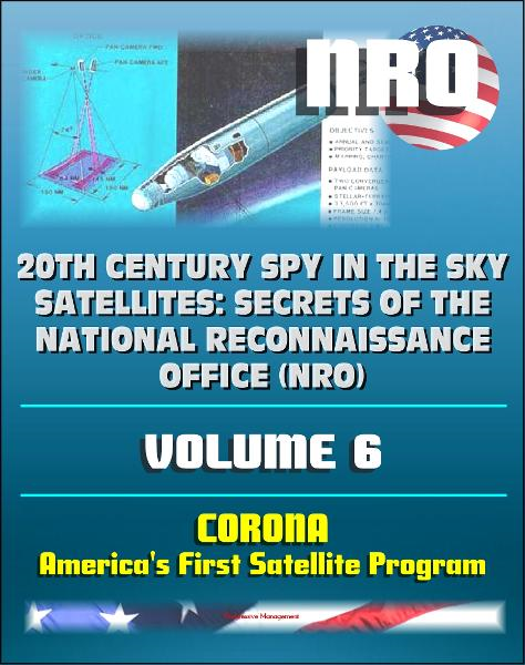 20th Century Spy in the Sky Satellites: Secrets of the National Reconnaissance Office (NRO) Volume 6 - CORONA, America's First Satellite Program - CIA and NRO Histories of Pioneering Spy Satellites By: Progressive Management