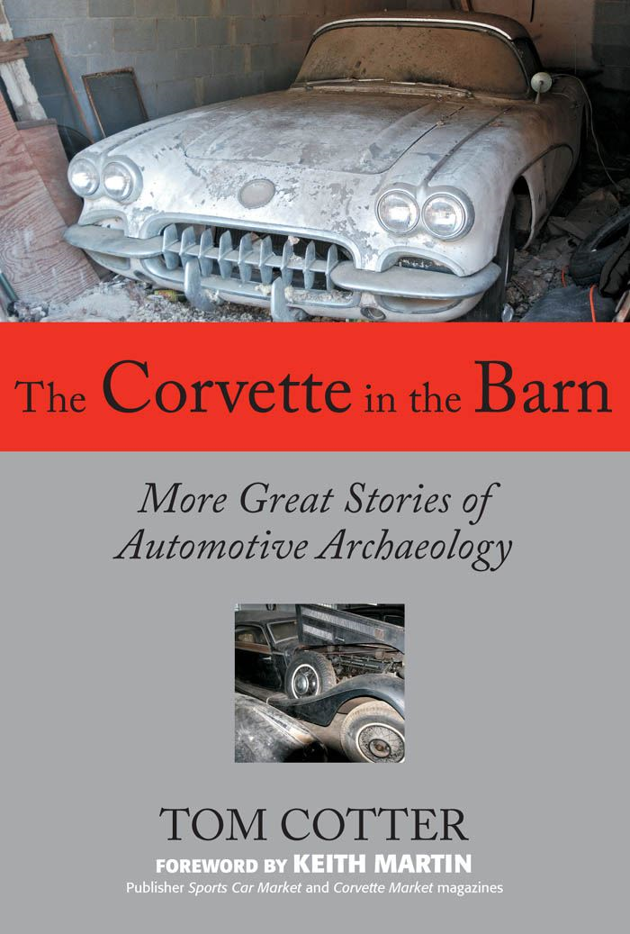 The Corvette in the Barn: More Great Stories of Automotive Archaeology By: Tom Cotter,Keith Martin