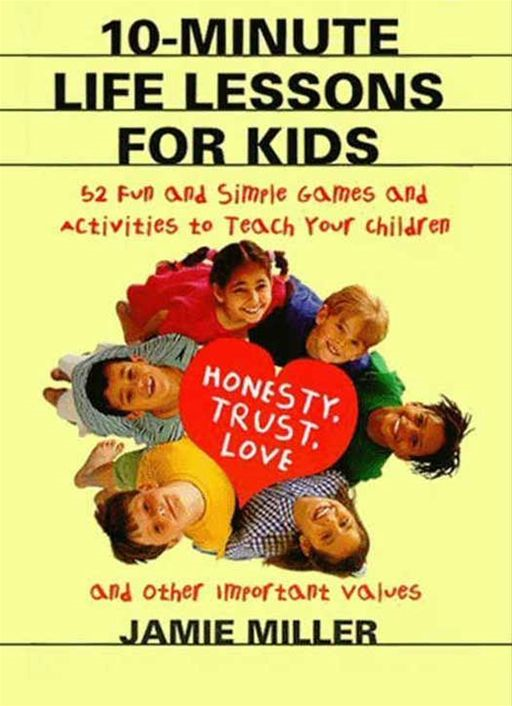 10-Minute Life Lessons for Kids: 52 Fun & Simple Games & Activities to Teach Kids By: Jamie C. Miller