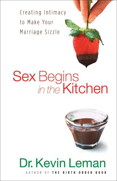 Sex Begins in the Kitchen By: Dr. Kevin Leman