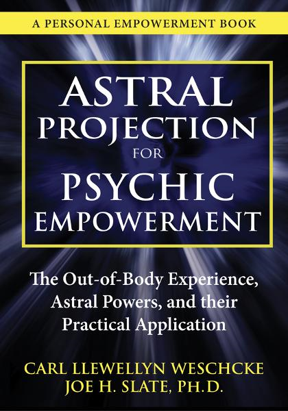 Astral Projection for Psychic Empowerment: The Out-of-Body Experience, Astral Powers, and their Practical Application By: Carl Llewellyn Weschcke,Joe H. Slate PhD