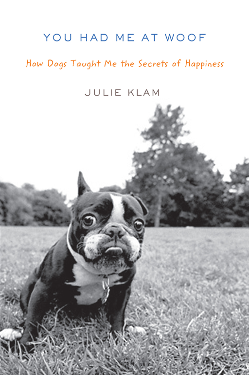 You Had Me at Woof: How Dogs Taught Me the Secrets of Happiness By: Julie Klam