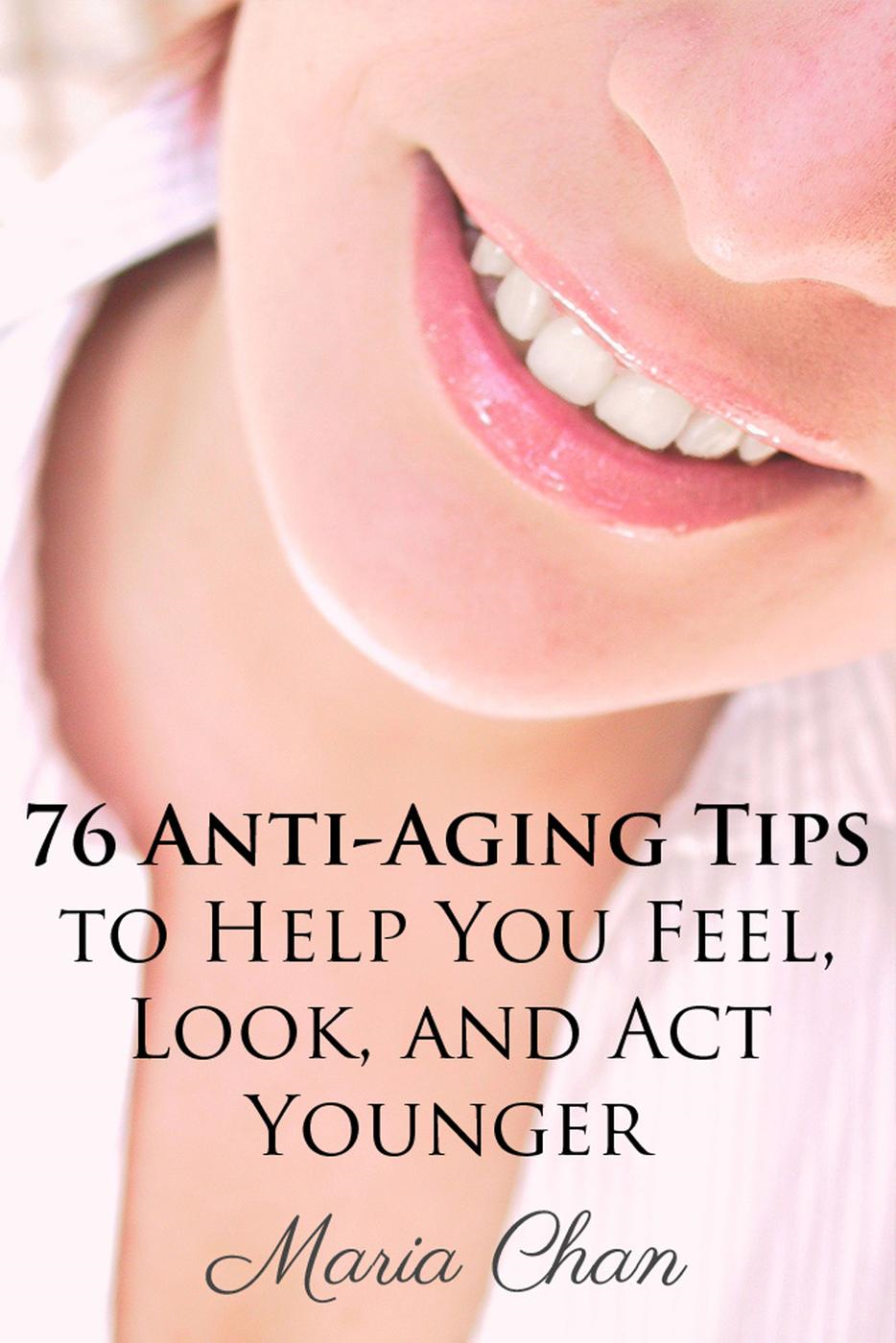 76 Anti-Aging Tips To Help You Feel, Look, and Act Younger By: Maria Chan