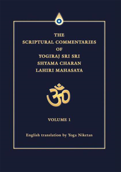 THE SCRIPTURAL COMMENTARIES OF YOGIRAJ SRI SRI SHYAMA CHARAN LAHIRI MAHASAYA By: Yoga Niketan