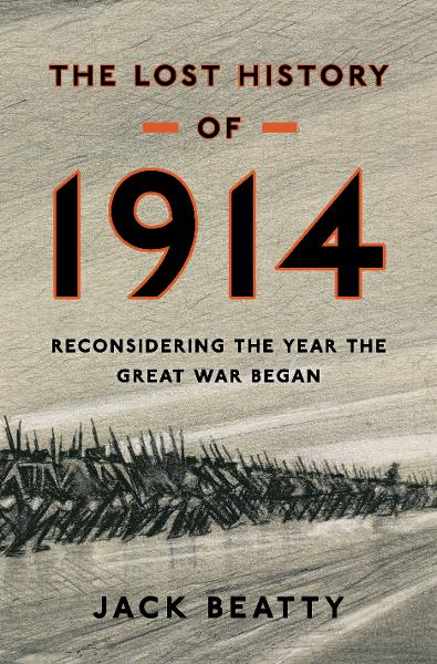The Lost History of 1914: Reconsidering the Year the Great War Began By: Jack Beatty