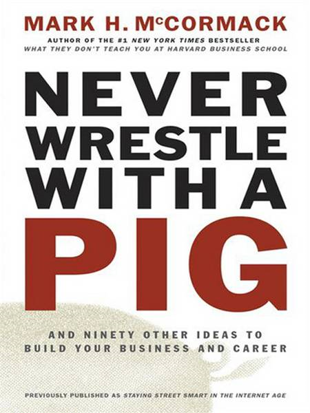 Never Wrestle with a Pig: And Ninety Other Ideas to Build Your Business and Career By: Mark H. McCormack