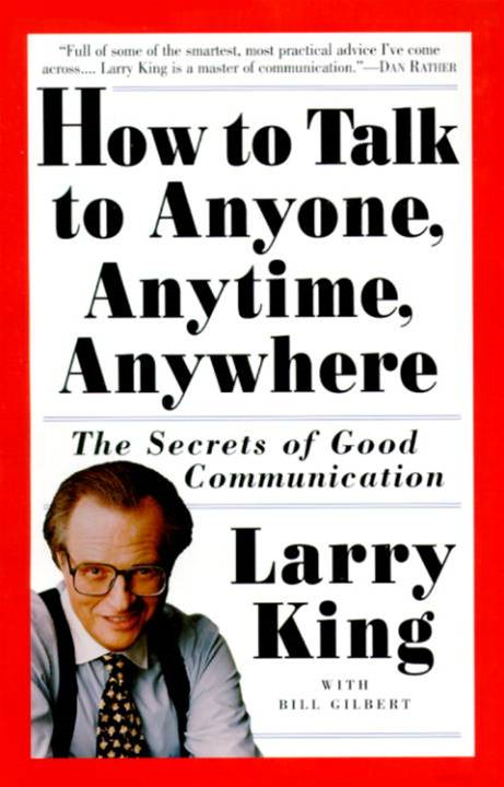 How to Talk to Anyone, Anytime, Anywhere By: Bill Gilbert,Larry King