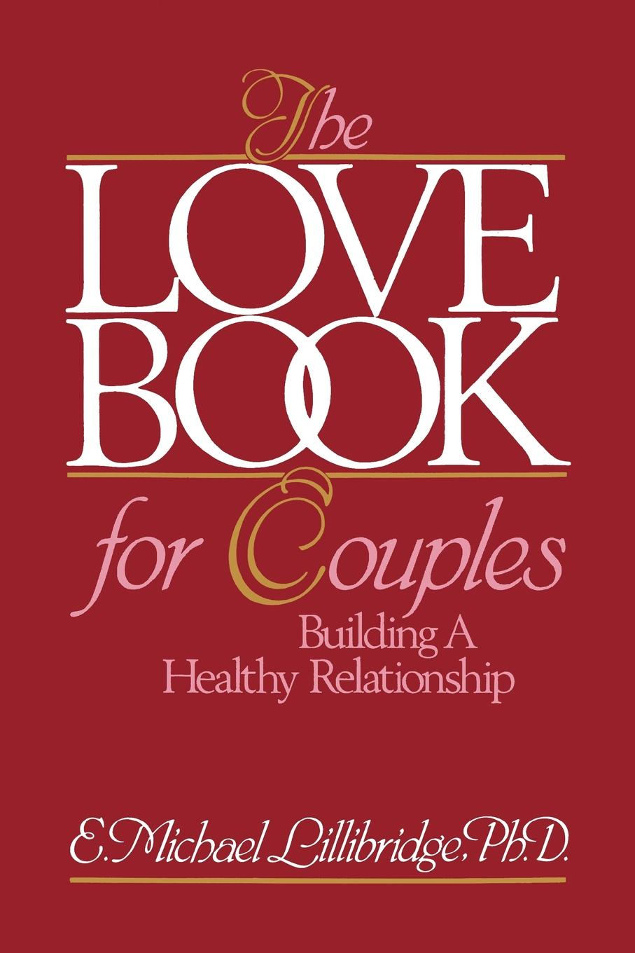 The Love Book for Couples By: Michael Lillibridge, Ph.D.