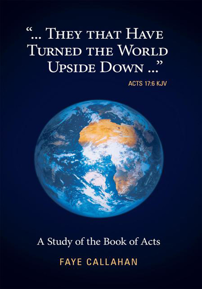 """...They That Have Turned The World Upside Down..."" Acts 17:6 KJV By: Faye Callahan"