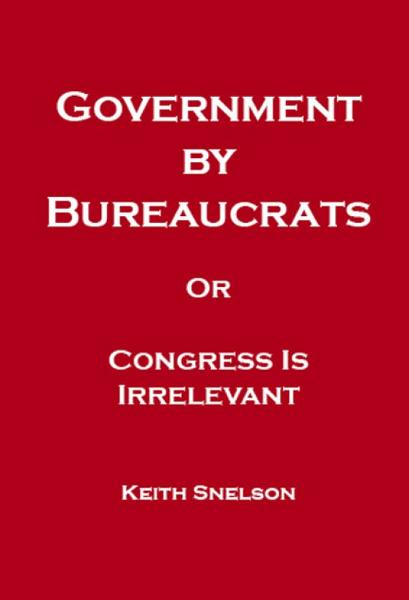 Government by Bureaucrats Or Congress Is Irrelevant By: Keith Snelson