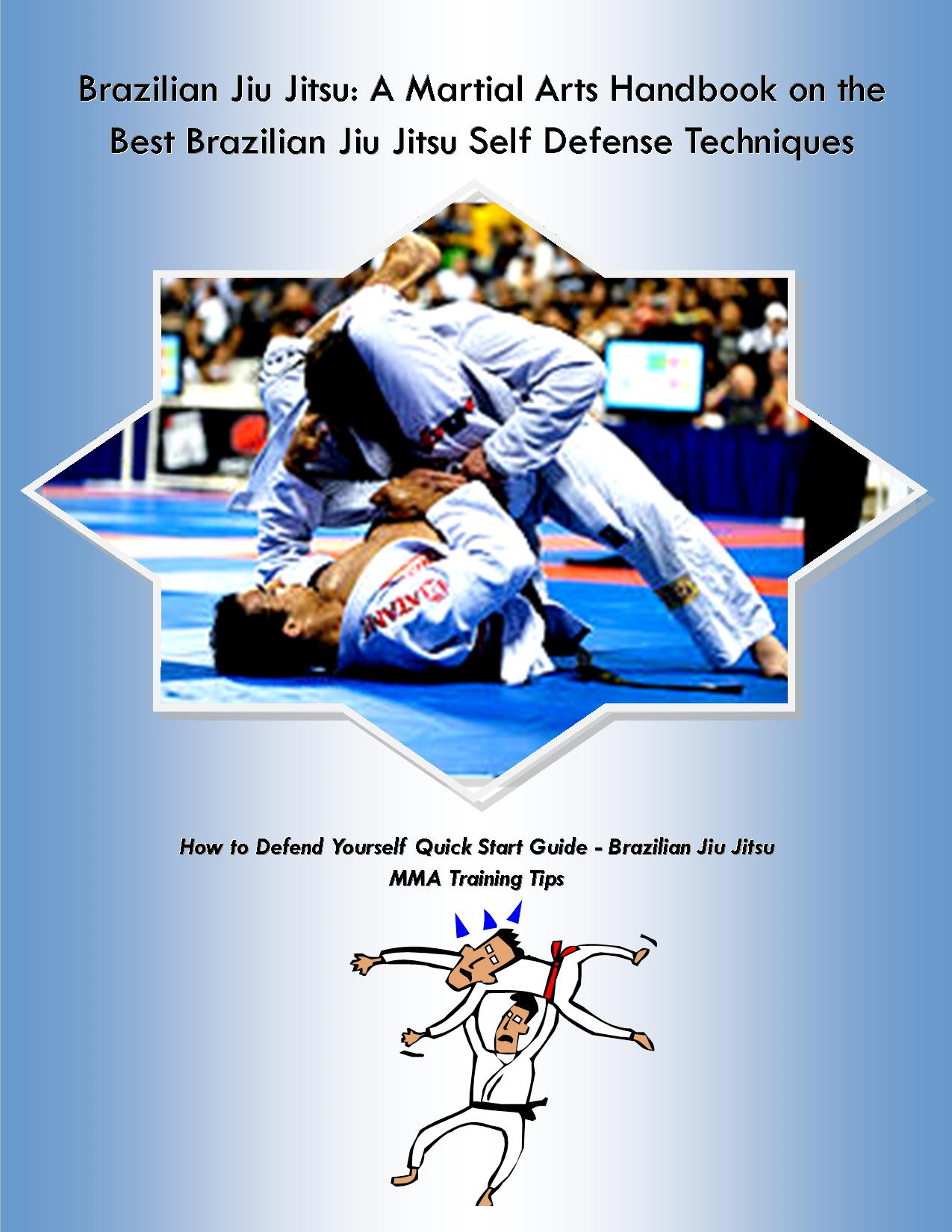 Brazilian Jiu Jitsu: A Martial Arts Handbook on the Best Brazilian Jiu Jitsu Self Defense Techniques