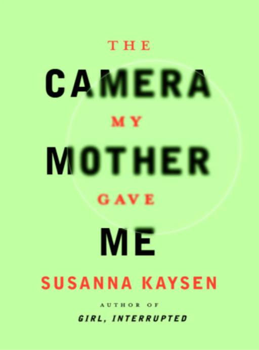 The Camera My Mother Gave Me By: Susanna Kaysen