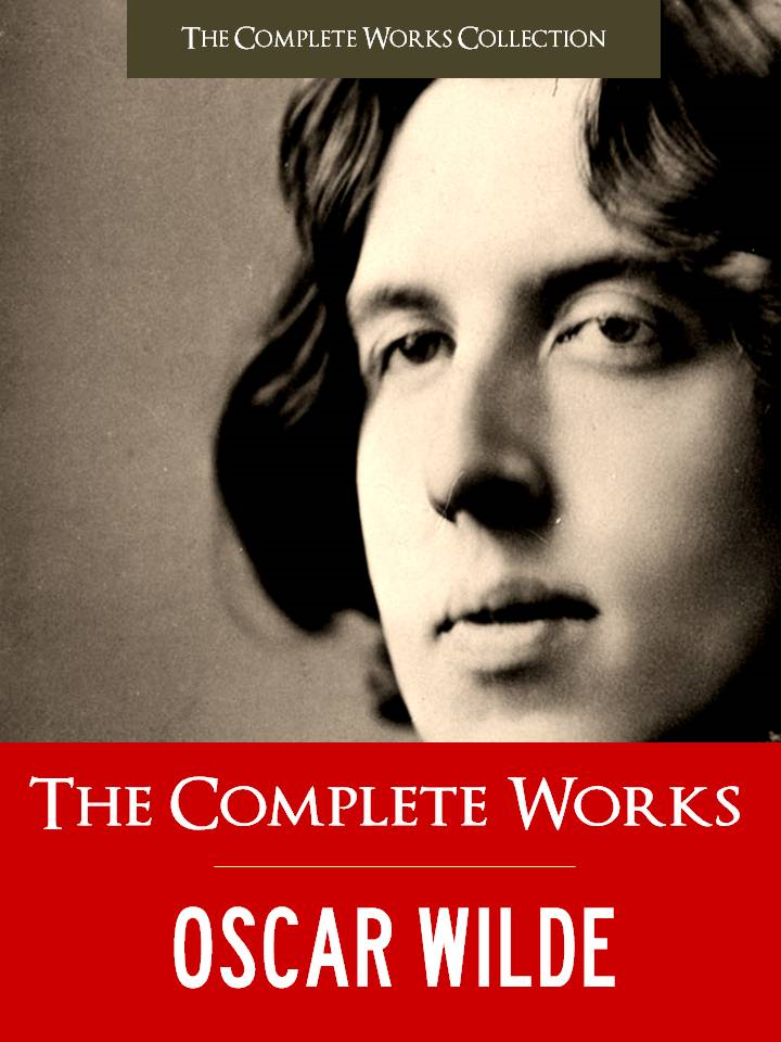Oscar Wilde Complete Works, The Complete Works Collection  Oscar Wilde - THE COMPLETE WORKS OF OSCAR WILDE