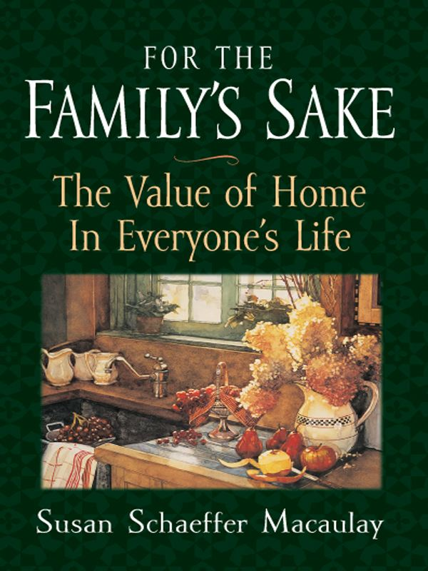 For the Family's Sake: The Value of Home in Everyone's Life By: Susan Schaeffer Macaulay