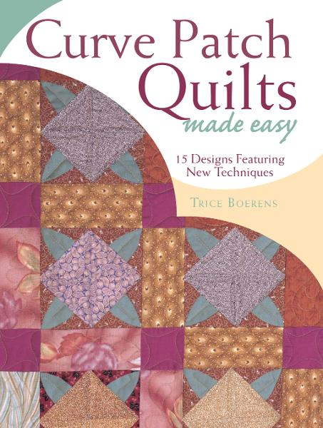 Curve Patch Quilts Made Easy: 18 Designs Featuring New Techniques