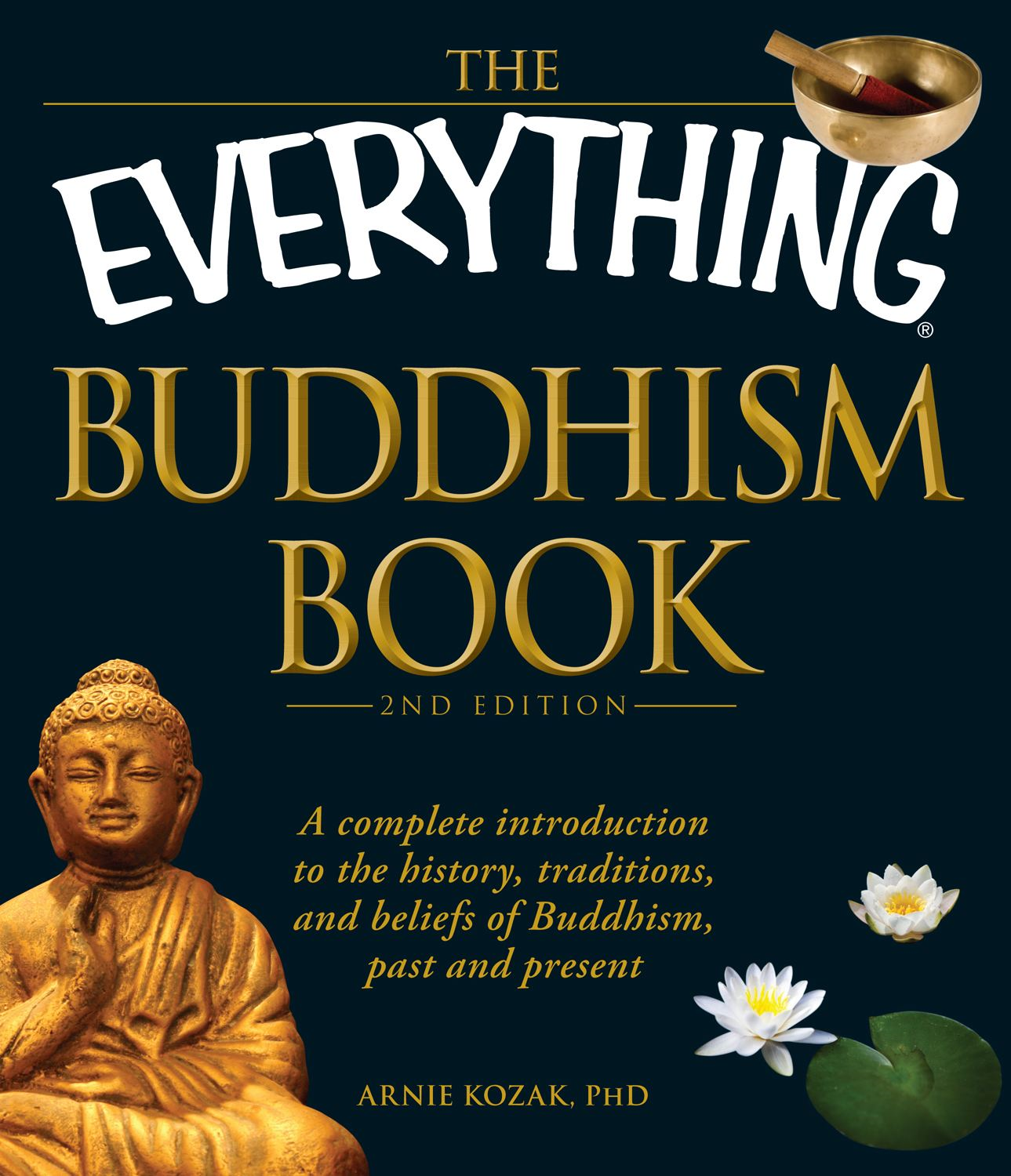 The Everything Buddhism Book, 2nd Edition: A complete introduction to the history, traditions, and beliefs of Buddhism, past and present By: Arnie Kozak