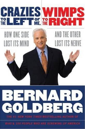 Crazies to the Left of Me, Wimps to the Right By: Bernard Goldberg