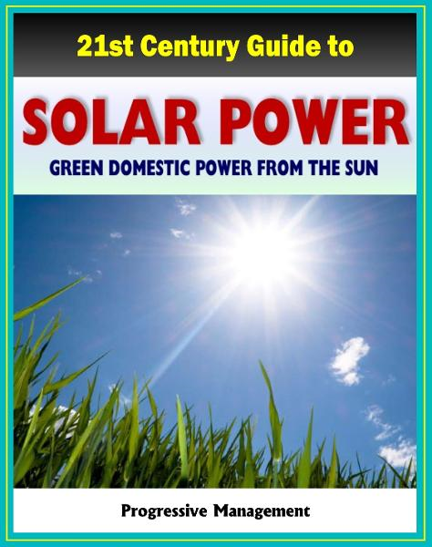 21st Century Guide to Solar Power and Photovoltaics: Green Domestic Power from the Sun - Practical Information about Home Electricity, Water Heating, Panel and Cells, Solar Energy Financing By: Progressive Management
