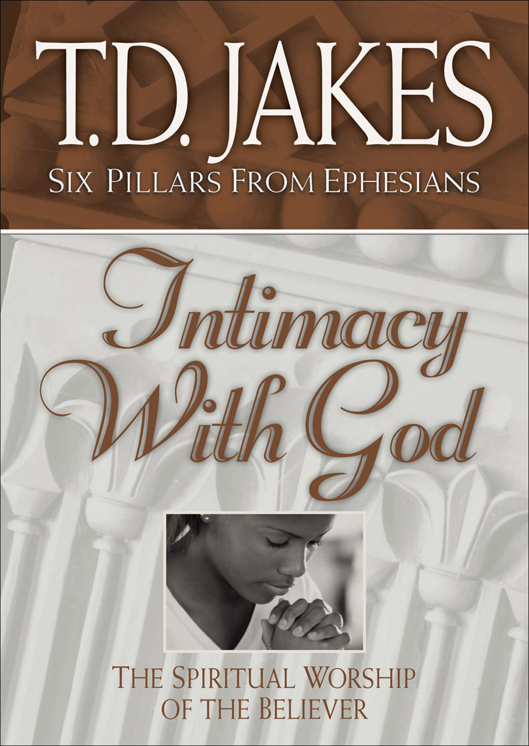 Intimacy with God (Six Pillars From Ephesians Book #3): The Spiritual Worship of the Believer By: T. D. Jakes