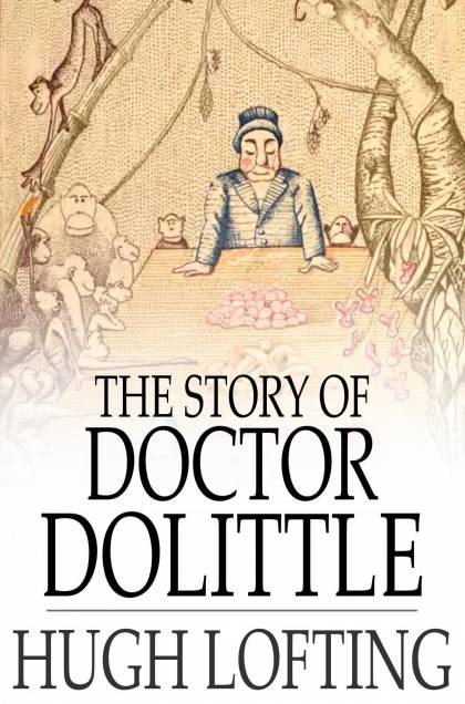 Cover Image: The Story of Doctor Dolittle: Being the History of His Peculiar Life at Home and Astonishing Adventures in Foreign Parts Never Before Printed