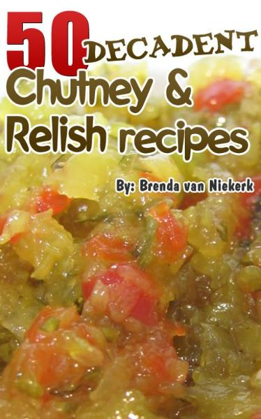 50 Decadent Chutney And Relish Recipes By: Brenda Van Niekerk