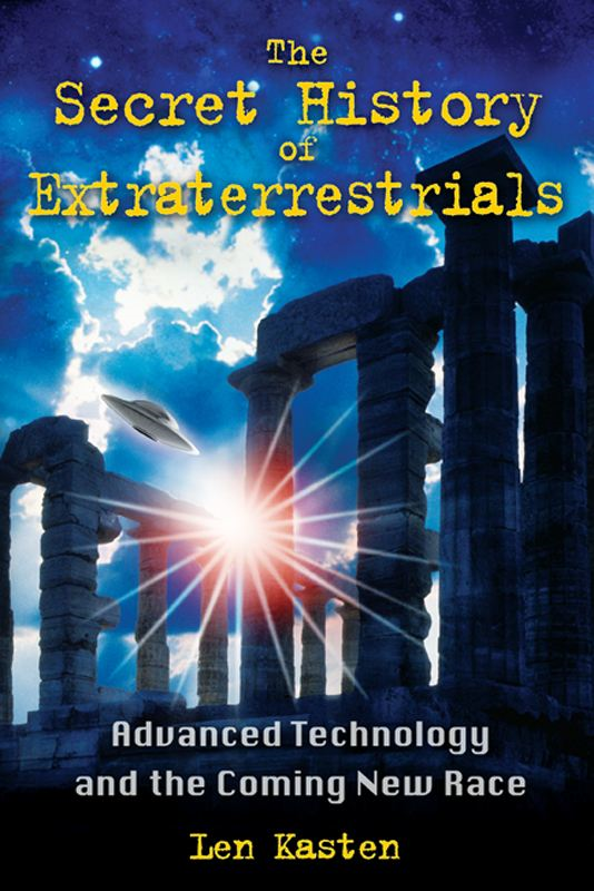 The Secret History of Extraterrestrials: Advanced Technology and the Coming New Race By: Len Kasten