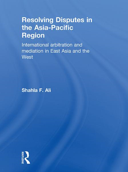 Resolving Disputes in the Asia-Pacific Region By: Shahla F. Ali