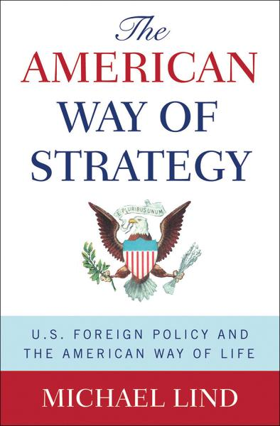 The American Way of Strategy:U.S. Foreign Policy and the American Way of Life  By: Michael Lind