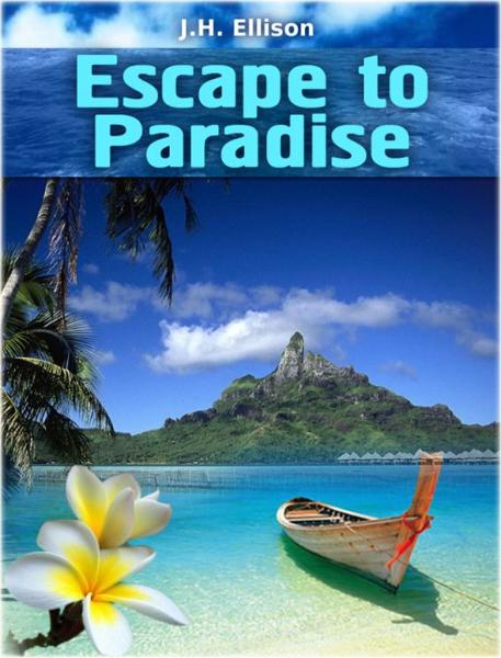 Escape to Paradise By: J H Ellison