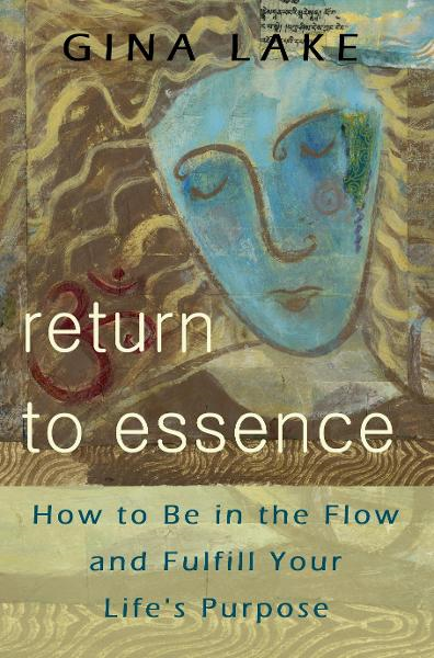 Return to Essence: How to Be in the Flow and Fulfill Your Life's Purpose By: Gina Lake