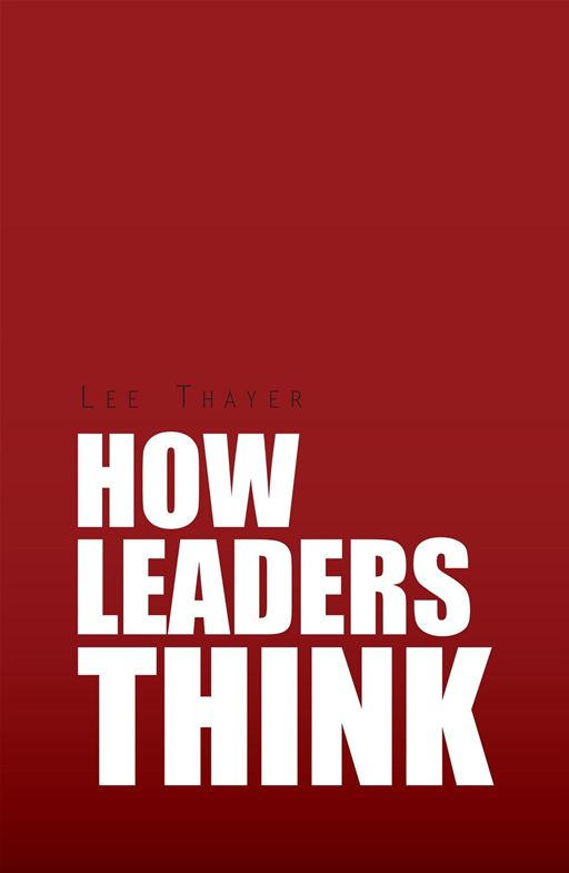 How Leaders Think By: Lee Thayer