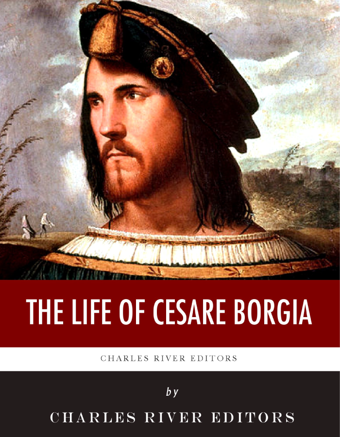 The Life of Cesare Borgia By: Charles River Editors