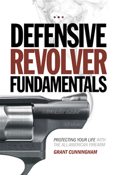 Defensive Revolver Fundamentals Protecting Your Life With the All-American Firearm