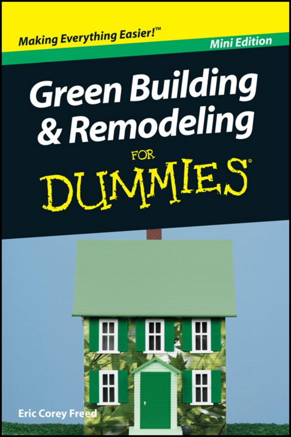 Green Building and Remodeling For Dummies®, Mini Edition By: Eric Corey Freed