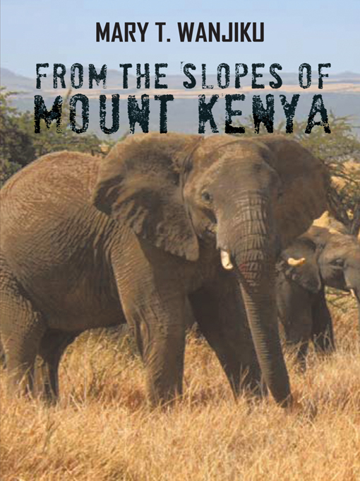 FROM THE SLOPES OF MOUNT KENYA By: MARY T. WANJIKU