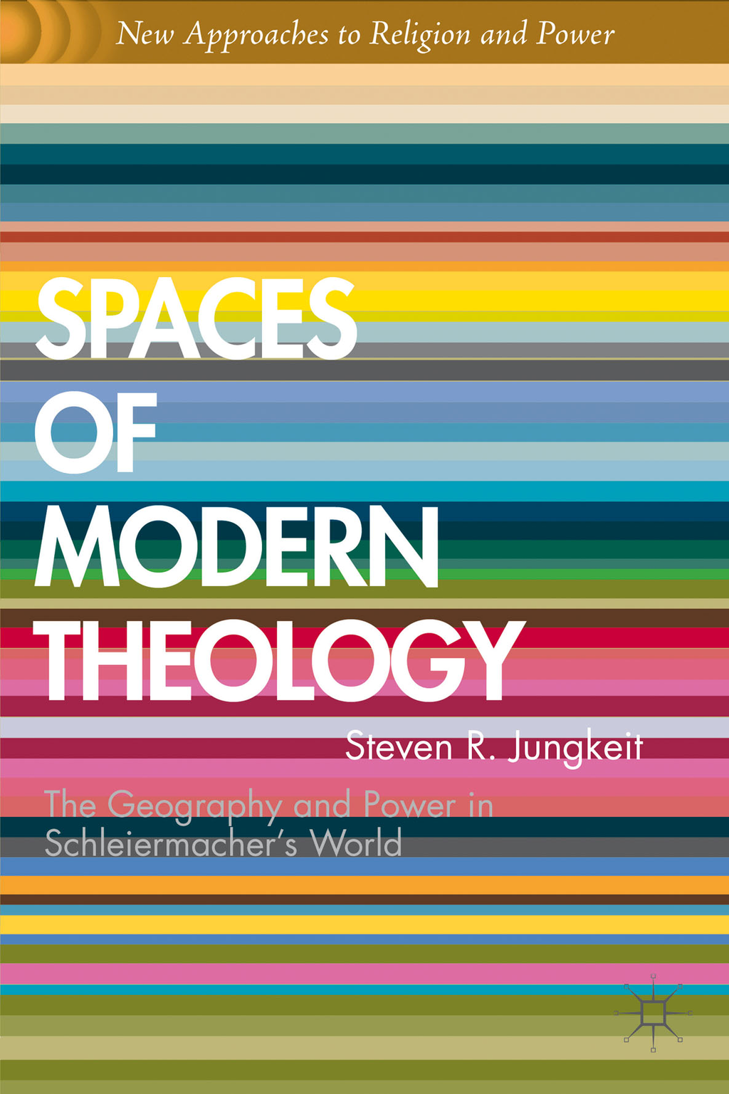 Spaces of Modern Theology Geography and Power in Schleiermacher?s World
