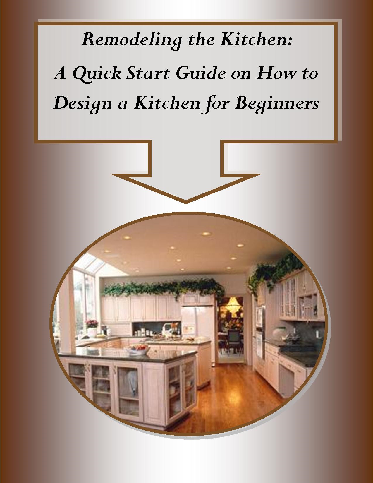 Remodeling the Kitchen– A Quick Start Guide on How to Design a Kitchen for Beginners