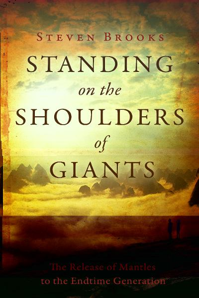 Standing on the Shoulders of Giants: The Release of Mantles to the End-Time Generation By: Steven Brooks