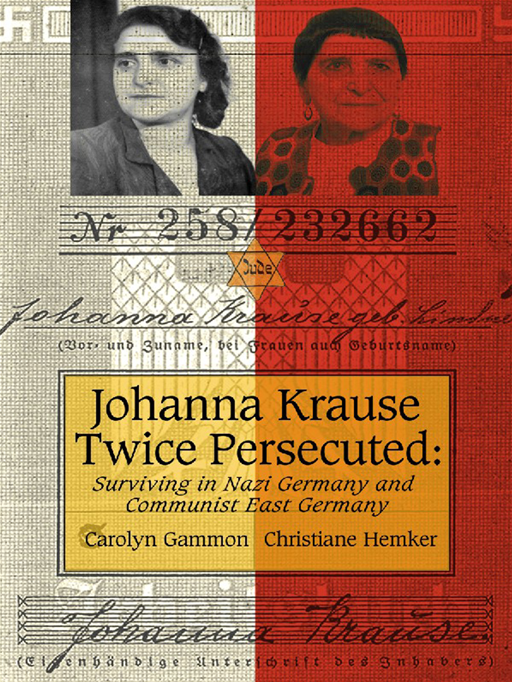 Johanna Krause Twice Persecuted: Surviving In Nazi Germany And Communist East Germany