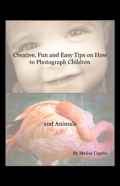 Creative, Fun and Easy Tips on How to Photograph Children and Animals By: Melisa Caprio