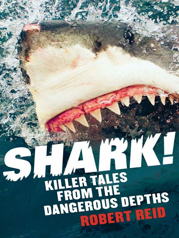 Shark! Killer Tales From The Dangerous Depths