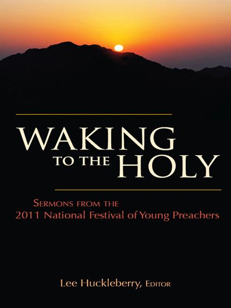 Waking to the Holy: Sermons from the 2011 National Festival of Young Preachers By: Lee Huckleberry