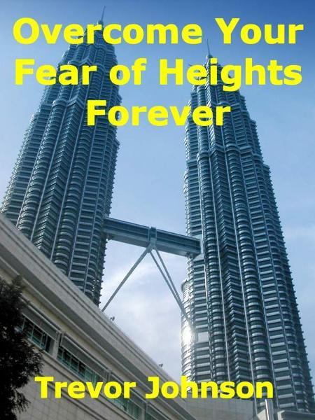 Overcome Your Fear of Heights Forever By: Trevor Johnson