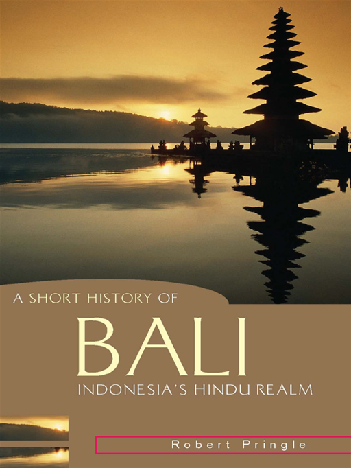 A Short History of Bali: Indonesia's Hindu Realm By: Robert Pringle