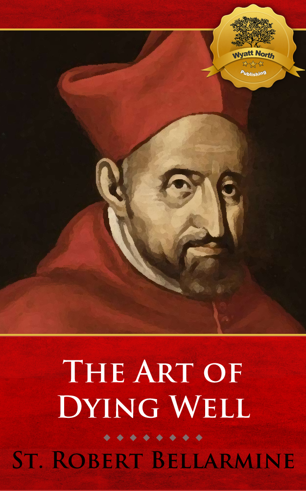 The Art of Dying Well By: St. Robert Bellarmine, Wyatt North
