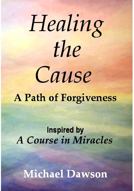 Healing the Cause - A Path of Forgiveness - Inspired by A Course in Miracles By: Michael Dawson