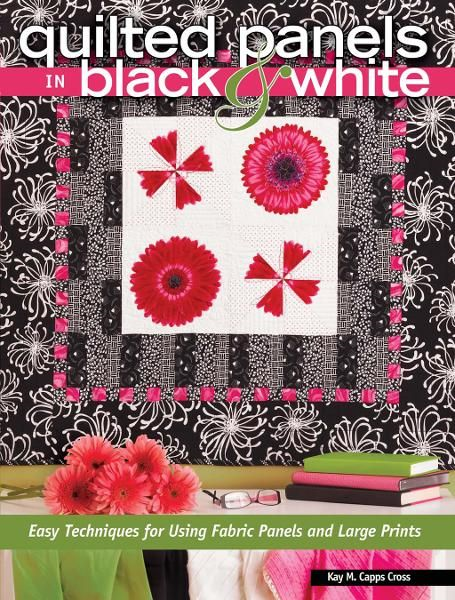 Quilted Panels in Black and White: Fast and Friendly Techniques for Using Fabric Panels and Large Prints